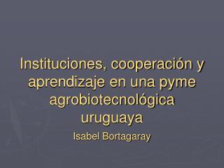 Instituciones, cooperación y aprendizaje en una pyme agrobiotecnológica uruguaya