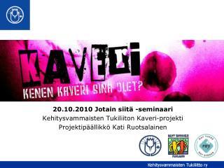 20.10.2010 Jotain siitä -seminaari Kehitysvammaisten Tukiliiton Kaveri-projekti