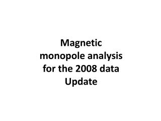 Magnetic monopole analysis for the 2008 data Update