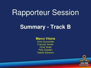 Rapporteur Session  Summary - Track B Marco Vitoria Chris Duncombe Francois Venter Omar Sued