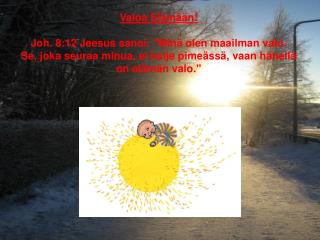 """Valoa Elämään! Joh. 8:12 Jeesus sanoi: """"Minä olen maailman valo."""
