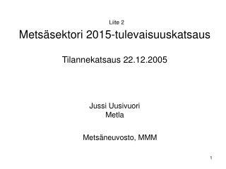 Liite 2  Metsäsektori 2015-tulevaisuuskatsaus Tilannekatsaus 22.12.2005 Jussi Uusivuori Metla