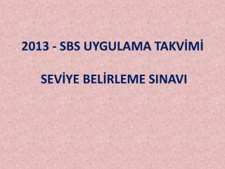 2013 - SBS UYGULAMA TAKV?M?  SEV?YE BEL?RLEME SINAVI