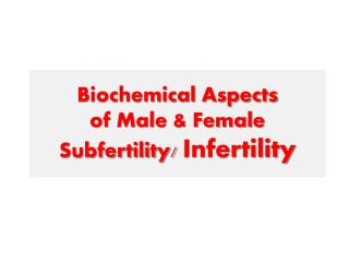 Biochemical Aspects  of Male & Female  Subfertility/  Infertility