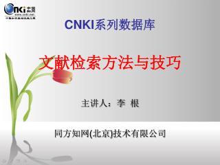 CNKI 系列数据库 文献检索方法与技巧 主讲人:李  根 同方知网 ( 北京 ) 技术有限公司