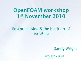 OpenFOAM workshop 1 st  November 2010 Postprocessing & the black art of scripting