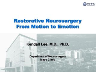 Restorative Neurosurgery From Motion to Emotion Kendall Lee, M.D., Ph.D.