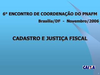 6° ENCONTRO DE COORDENAÇÃO DO PNAFM Brasília/DF  -  Novembro/2006 CADASTRO E JUSTIÇA FISCAL