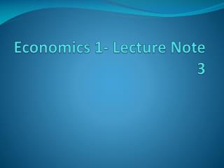 Economics 1- Lecture Note 3