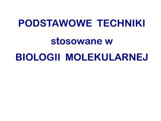 PODSTAWOWE  TECHNIKI stosowane w BIOLOGII  MOLEKULARNEJ