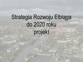 Strategia Rozwoju Elbląga  do 2020 roku projekt