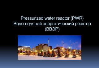 Pressurized water reactor  ( PWR) Водо-водяной  энергетический реактор (ВВЭР)