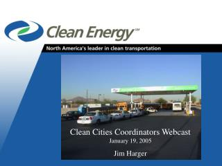 Clean Cities Coordinators Webcast January 19, 2005 Jim Harger