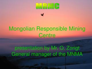 Mongolian Responsible Mining Centre presentation by Mr. O. Zorigt General manager of the MNMA