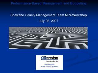 Performance Based Management and Budgeting Shawano County Management Team Mini-Workshop