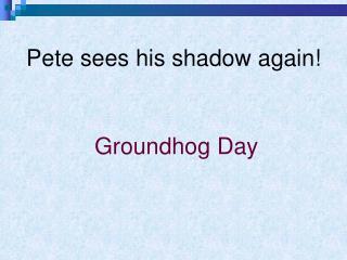 Pete sees his shadow again!