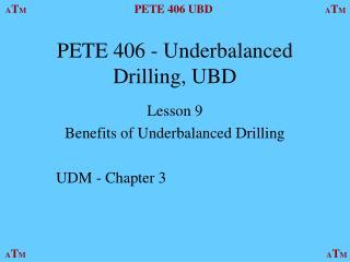 PETE 406 - Underbalanced Drilling, UBD