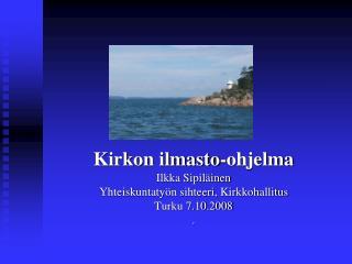 Kirkon ilmasto-ohjelma Ilkka Sipil�inen Yhteiskuntaty�n sihteeri, Kirkkohallitus Turku 7.10.2008 .