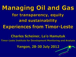 Managing Oil and Gas for transparency, equity  and sustainability Experiences  from  Timor-Leste