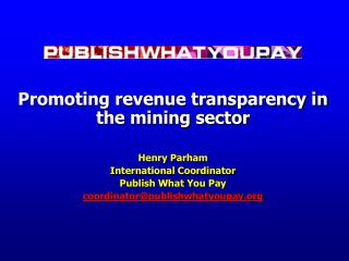 Promoting revenue transparency in the mining sector Henry Parham International Coordinator
