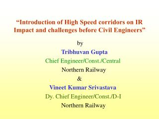 """""""Introduction of High Speed corridors on IR Impact and challenges before Civil Engineers"""""""
