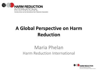 A Global Perspective on Harm Reduction Maria Phelan Harm Reduction International