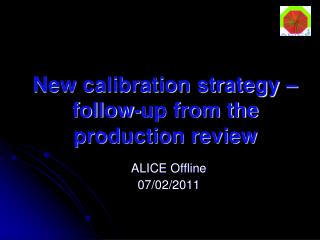 New calibration strategy – follow-up from the production review