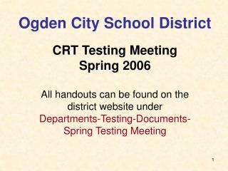 Ogden City School District   CRT Testing Meeting Spring 2006  All handouts can be found on the  district website under