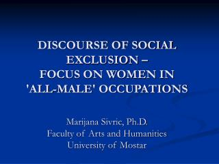 DISCOURSE OF SOCIAL EXCLUSION    FOCUS ON WOMEN IN  ALL-MALE OCCUPATIONS  Marijana Sivric, Ph.D. Faculty of Arts and Hum