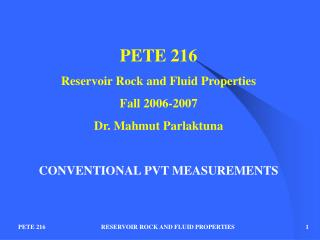 PETE 216 Reservoir Rock and Fluid Properties Fall 2006-2007 Dr. Mahmut Parlaktuna