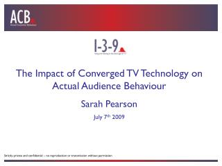 The Impact of Converged TV Technology on Actual Audience Behaviour Sarah Pearson July 7 th  2009