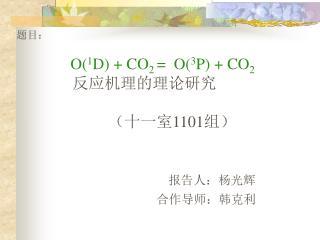 题目: O( 1 D) + CO 2  =  O( 3 P) + CO 2 反应机理的理论研究                        (十一室 1101 组) 报告人:杨光辉