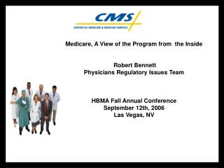 Medicare, A View of the Program from  the Inside  Robert Bennett Physicians Regulatory Issues Team