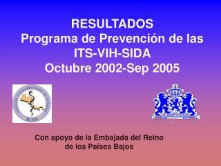 RESULTADOS Programa de Prevención de las  ITS-VIH-SIDA  Octubre 2002-Sep 2005