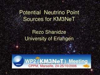 Potential  Neutrino Point  Sources for KM3NeT Rezo Shanidze University of Erlangen