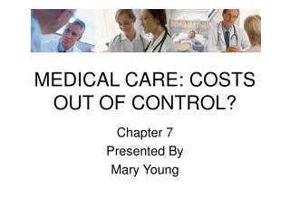 MEDICAL CARE: COSTS OUT OF CONTROL?