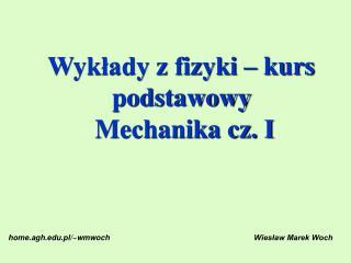 Wykłady z fizyki – kurs podstawowy  Mechanika cz. I