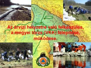 Az árvízi helyzetre való felkészülés,  a megyei törzs (VKK) felépítése, működése.