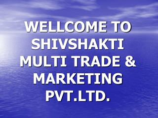 WELLCOME TO SHIVSHAKTI MULTI TRADE & MARKETING PVT.LTD.