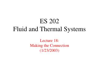 ES 202 Fluid and Thermal Systems Lecture 18: Making the Connection (1/23/2003)