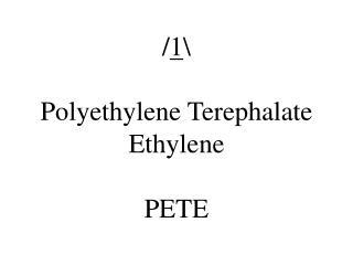 / 1 \ Polyethylene Terephalate Ethylene PETE
