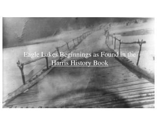 Eagle Lakes Beginnings as Found in the  Harris History Book