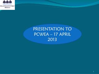 PRESENTATION TO PCWEA – 17 APRIL 2013