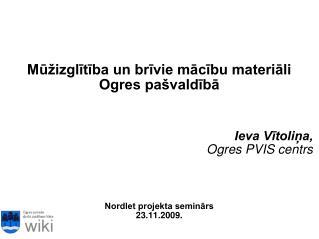 Mūžizglītība un brīvie mācību materiāli  Ogres pašvaldībā Ieva Vītoliņa, Ogres PVIS centrs