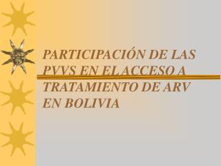 PARTICIPACI Ó N DE LAS PVVS EN EL ACCESO A TRATAMIENTO DE ARV EN BOLIVIA