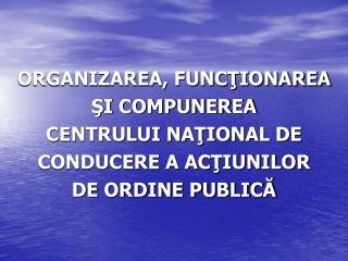 ORGANIZAREA, FUNCŢIONAREA ŞI COMPUNEREA CENTRULUI NAŢIONAL DE CONDUCERE A ACŢIUNILOR