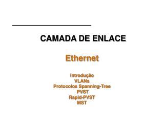CAMADA DE ENLACE Ethernet Introdução VLANs Protocolos Spanning-Tree   PVST Rapid-PVST MST