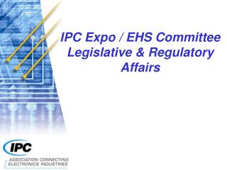 IPC Expo / EHS Committee  Legislative & Regulatory Affairs