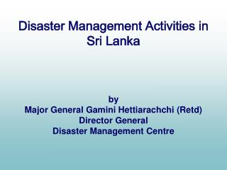Disaster Management Activities in Sri Lanka by Major General Gamini Hettiarachchi (Retd)