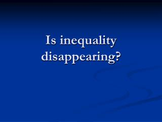 Is inequality disappearing?